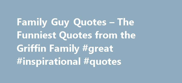Family Guy Quotes – The Funniest Quotes from the Griffin Family #great #inspirational #quotes http://quote.remmont.com/family-guy-quotes-the-funniest-quotes-from-the-griffin-family-great-inspirational-quotes/  Welcome to Family Guy Quotes! Welcome to the ultimate collection of Family Guy Quotes. Browse by character, episode or theme and be sure to vote for your favorite Family Guy Quotes! We now have over 748 Quotes! Most Recent Quotes | Top Rated Quotes (Lois walks in on Stewie torturing a…