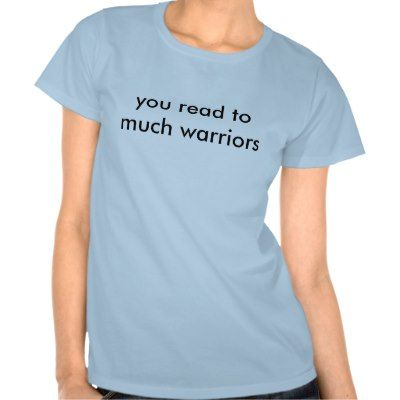 you read to much warriors shirts it needs to say I read too much Warriors!