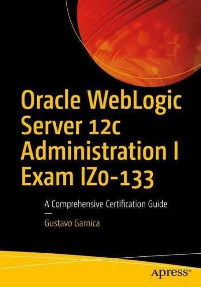 Oracle Weblogic Server 12c Administration I Exam Iz0-133: A Comprehensive Certification Guide