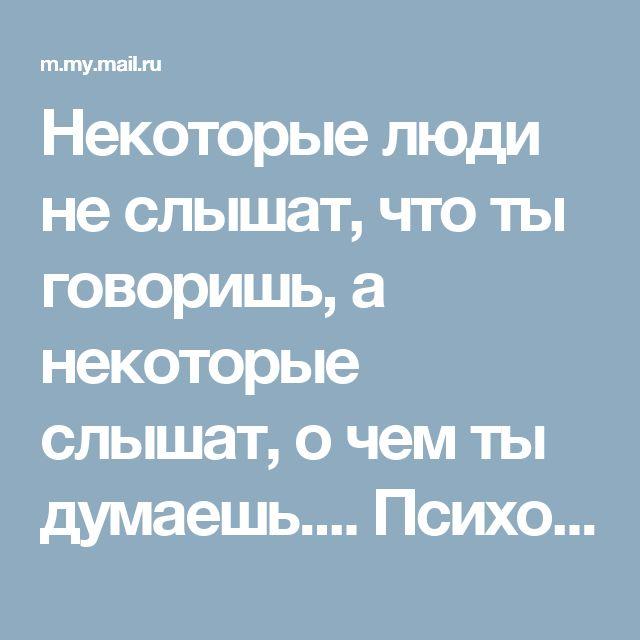 Некоторые люди не слышат, что ты говоришь,  а некоторые слышат, о чем ты думаешь.... Психология отношений - My World@Mail.Ru