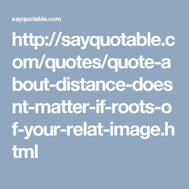http://sayquotable.com/quotes/quote-about-distance-doesnt-matter-if-roots-of-your-relat-image.html