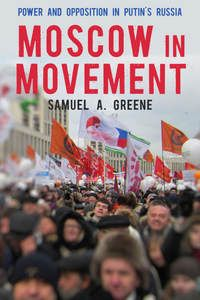 Moscow in Movement: Power and Opposition in Putin's Russia - Samuel A. Greene