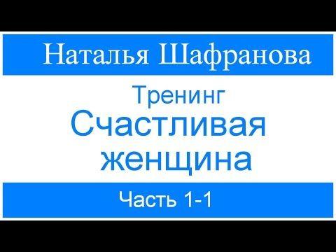 Тренинг - Счастливая женщина. Наталья Шафранова. Часть 1-1 - YouTube