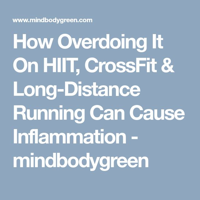 How Overdoing It On HIIT, CrossFit & Long-Distance Running Can Cause Inflammation - mindbodygreen