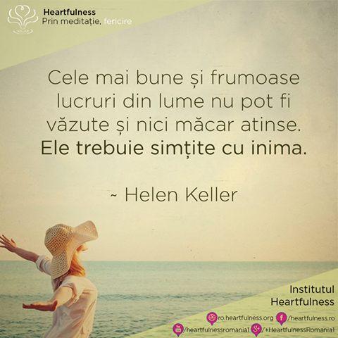 Cele mai bune și frumoase lucruri din lume nu pot fi văzute și nici măcar atinse. Ele trebuie simțite cu inima. ~ Helen Keller #heartfulness #cunoaste_cu_inima #hfnro Heartfulness România - Google+