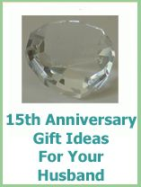 Lots of 15th anniversary gifts for your husband , Tony and I will celebrate 15 yrs this summer :)