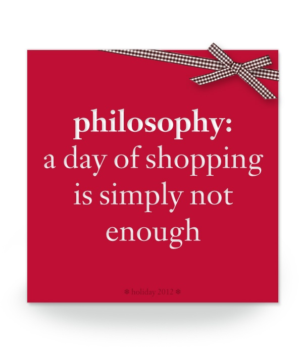 philosophy: a day of shopping is simply not enough. #philosophy #holiday