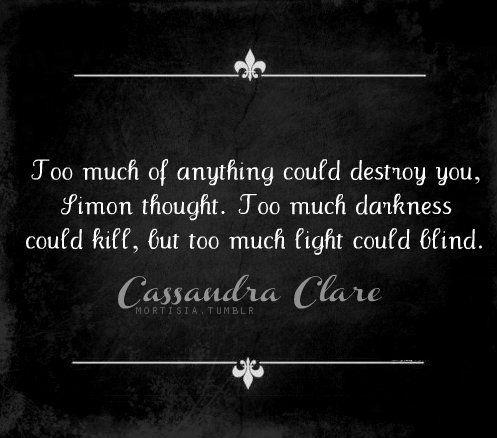 """""""Demasiado de todo podría destruirte, Simón pensó. Demasiada oscuridad podría matarte, pero demasiada luz tambien podría cegarte"""""""