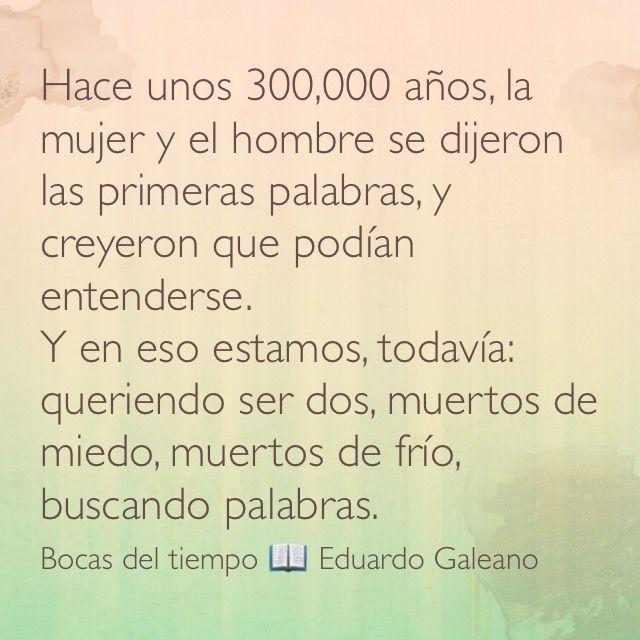 Hace unos 300,000 años, la mujer y el hombre se dijeron las primeras palabras, y creyeron que podían entenderse.  Y en eso estamos, todavía: queriendo ser dos, muertos de miedo, muertos de frío, buscando palabras. Bocas del tiempo 📖 Eduardo Galeano