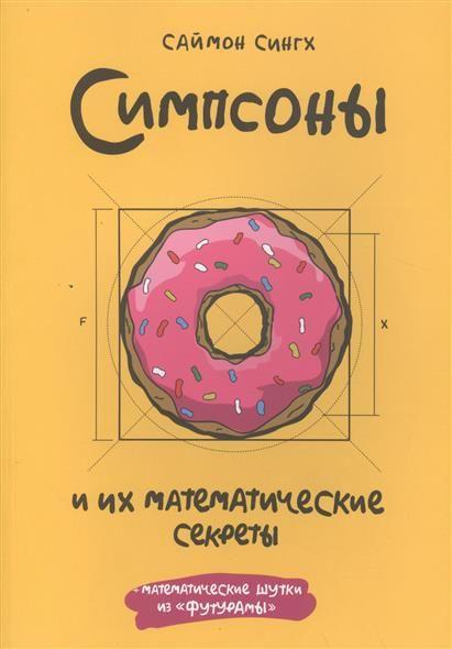 """Симпсоны и их математические секреты - 682 -Интересный и доступный анализ математических эпизодов популярного сериала """"Симпсоны"""". Саймон Сингх, популяризатор науки и автор нескольких бестселлеров, рассказывает об отсылках к математике, которые встречаются в популярном сериале """"Симпсоны"""" - и встречаются так часто, что, собранные вместе, вполне могли бы сформировать полноценный университетский курс."""