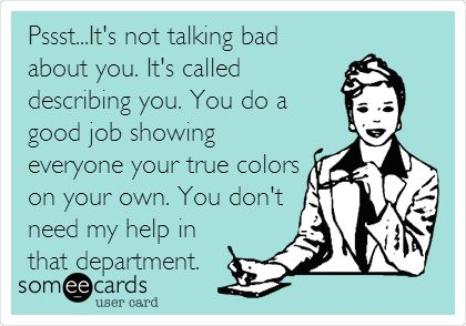 Pssst...It's not talking bad about you. It's called describing you. You do a good job showing everyone your true colors on your own. You don't need my help in that department... Funny because its true!