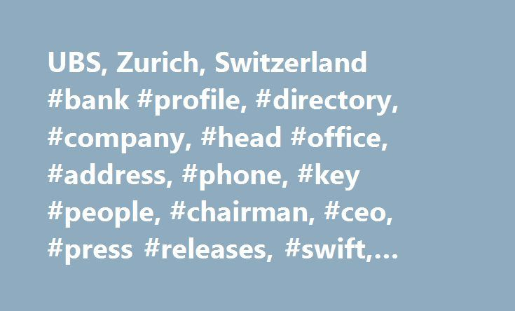 UBS, Zurich, Switzerland #bank #profile, #directory, #company, #head #office, #address, #phone, #key #people, #chairman, #ceo, #press #releases, #swift, #bic, #swiftbic http://missouri.remmont.com/ubs-zurich-switzerland-bank-profile-directory-company-head-office-address-phone-key-people-chairman-ceo-press-releases-swift-bic-swiftbic/  # UBS UBS AG is a diversified global financial services company. It is the world s second largest manager of private wealth assets. UBS operates in all of the…