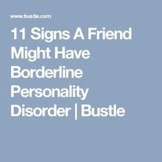 11 Signs A Friend Might Have Borderline Personality Disorder | Bustle