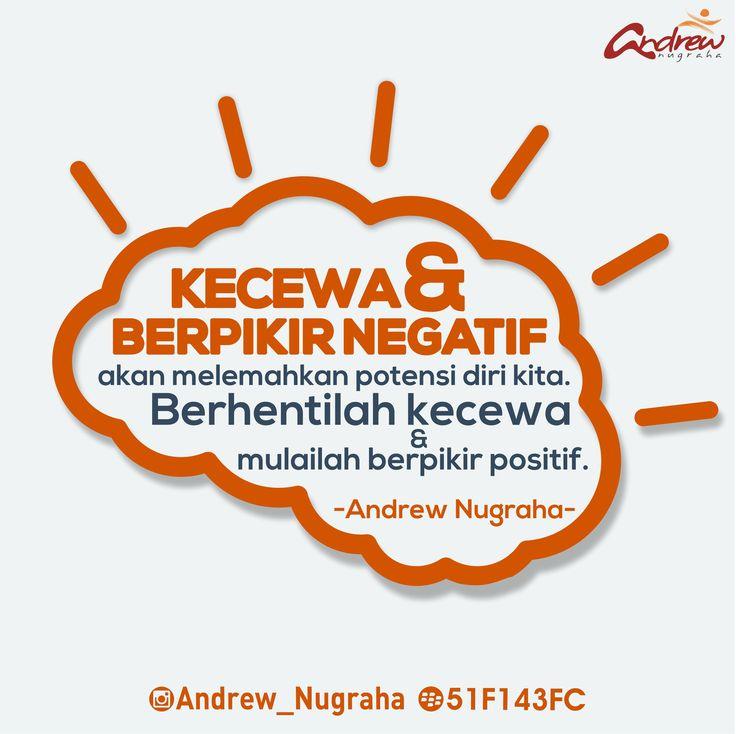 KECEWA & BERPIKIR NEGATIF akan melemahkan potensi diri kita. Berhentilah kecewa & mulailah berpikir positif.  Andrew Nugraha