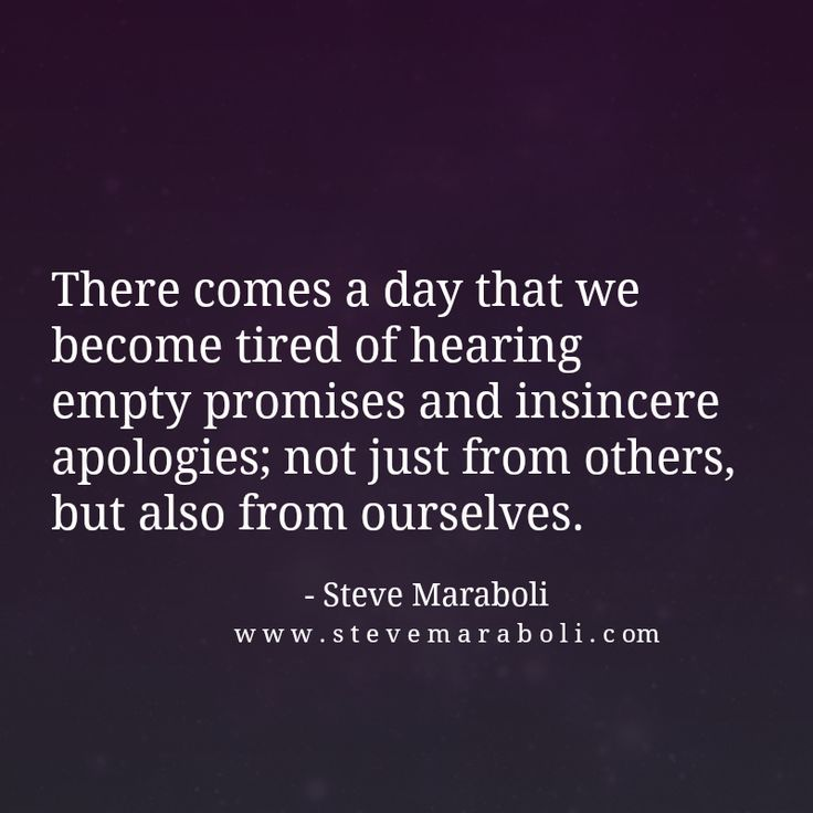 There comes a day that we become tired of hearing empty promises and insincere apologies; not just from others, but also from ourselves. - Steve Maraboli