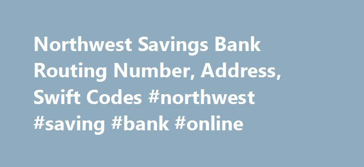 Northwest Savings Bank Routing Number, Address, Swift Codes #northwest #saving #bank #online http://delaware.remmont.com/northwest-savings-bank-routing-number-address-swift-codes-northwest-saving-bank-online/  # Northwest Savings Bank Routing Number, Address, Swift Codes Bank Routing Number A routing number is a 9 digit code for identifying a financial institution for the purpose of routing of checks (cheques), fund transfers, direct deposits, e-payments, online payments, and other payments…