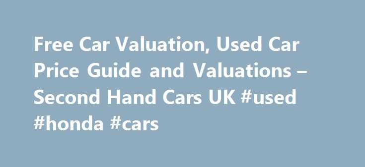 Free Car Valuation, Used Car Price Guide and Valuations – Second Hand Cars UK #used #honda #cars http://auto.remmont.com/free-car-valuation-used-car-price-guide-and-valuations-second-hand-cars-uk-used-honda-cars/  #second hand car # Value My Car Selling a Used Car Online The prospect of selling a used car online in the UK is a frightening one to many consumers, who have heard nothing but horror stories about the process. Whether it's a consumer getting ripped off by a vehicle broker, being…