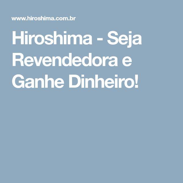 Hiroshima - Seja Revendedora e Ganhe Dinheiro!