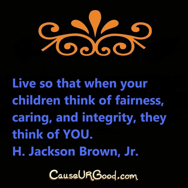 Live so that when your children think of fairness, caring