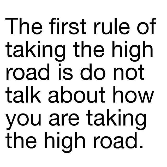 The first rule of taking the high road is do not talk about how you are taking the high road.