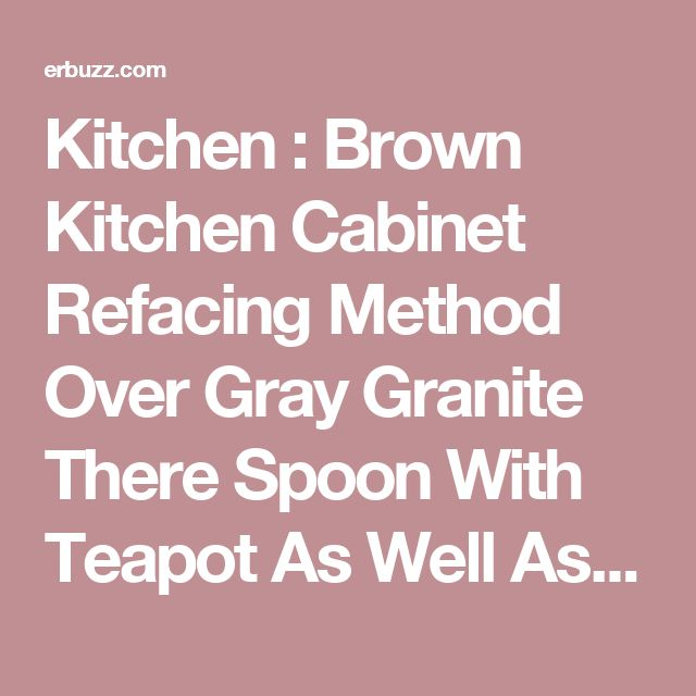 Kitchen Brown Kitchen Cabinet Refacing Method Over Gray Granite There Spoon With Teapot As Well