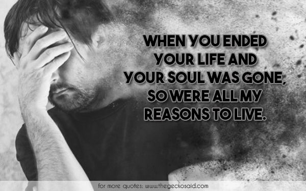 When you ended your life and your soul was gone, so were all my reasons to live.  #ended #gone #life #live #quotes #reasons #soul #suicide