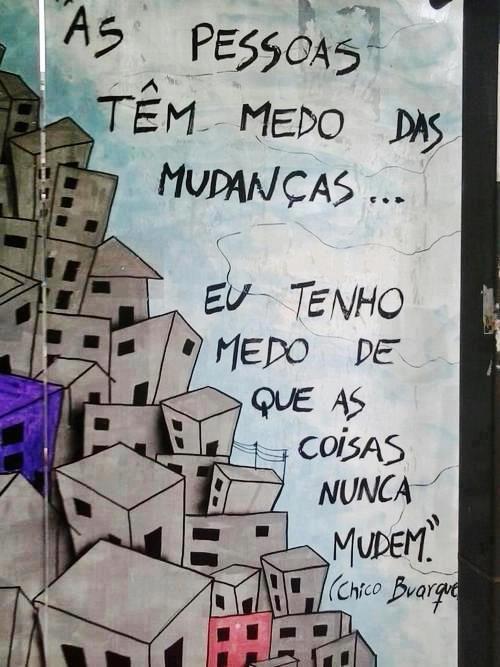 As pessoas tem medo das mudanças... Eu tenho medo de que as coisas nunca mudem... #chicobuarque