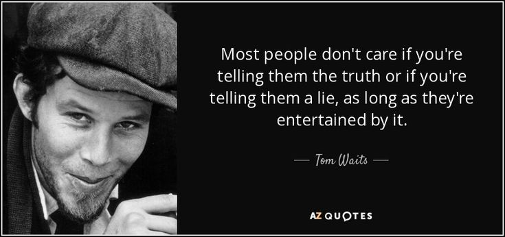 Tom Waits quote: Most people don't care if you're telling them the ...