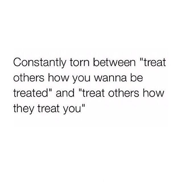 "Constantly torn between ""treat others how you wanna be treated"" and ""treat others how they treat you"""