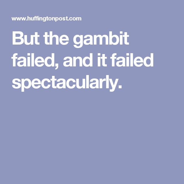 But the gambit failed, and it failed spectacularly.