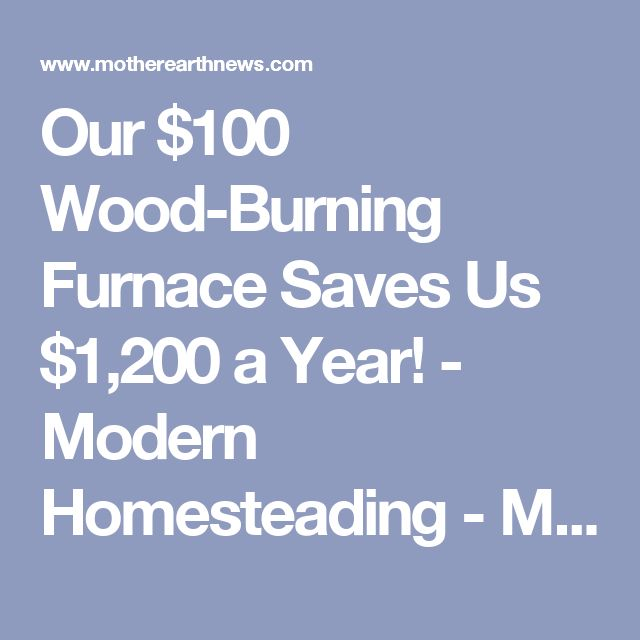 Our $100 Wood-Burning Furnace Saves Us $1,200 a Year! - Modern Homesteading - MOTHER EARTH NEWS