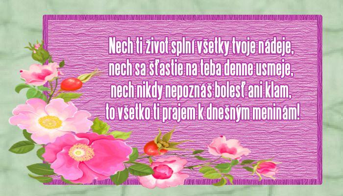 Nech ti život splní všetky tvoje nádeje, nech sa šťastie na teba denne usmeje, nech nikdy nepoznáš bolesť ani klam, to všetko ti prajem k dnešným meninám!