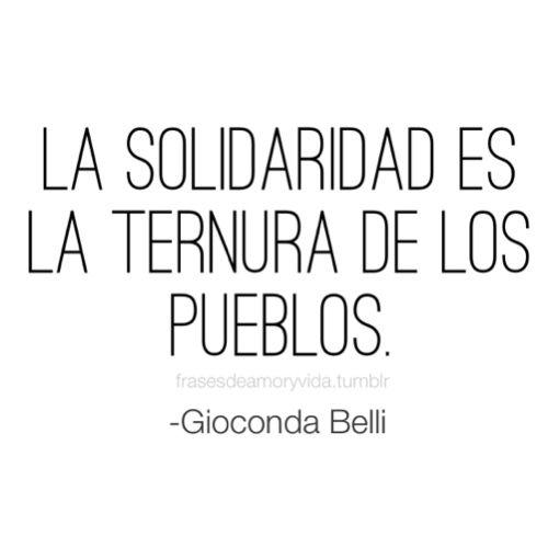 Frase de solidaridad -Goiconda Belli La solidaridad es la ternura de los pueblos.
