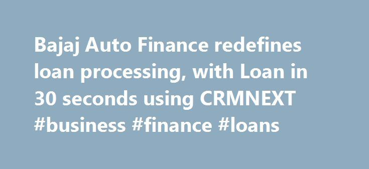 Bajaj Auto Finance redefines loan processing, with Loan in 30 seconds using CRMNEXT #business #finance #loans http://finance.remmont.com/bajaj-auto-finance-redefines-loan-processing-with-loan-in-30-seconds-using-crmnext-business-finance-loans/  #bajaj auto finance # Bajaj Auto Finance redefines loan processing with 'Loan in 30 seconds'. Background Bajaj Auto Finance, one of the leading NBFCs in India, has operated for over 25 years. Serving more than 30 lakh customers across India, they…