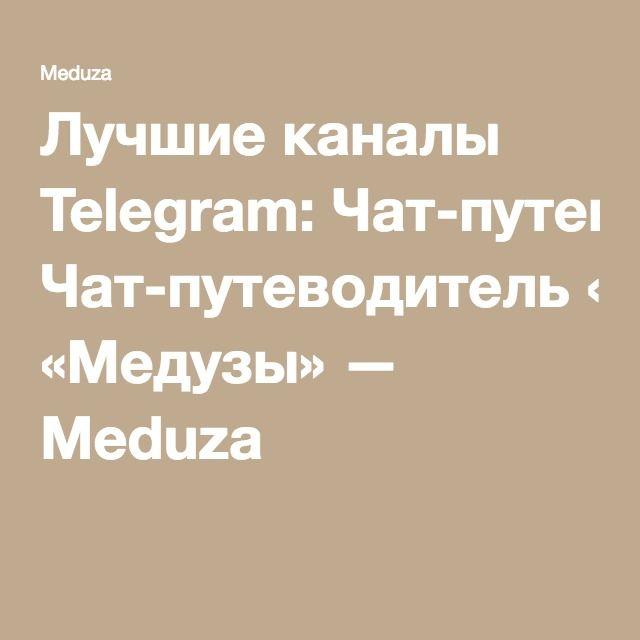 Лучшие каналы Telegram: Чат-путеводитель «Медузы» — Meduza