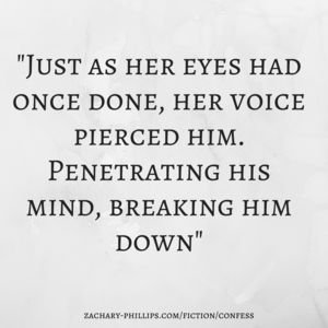 """From """"Confess"""" -,Thriller (2083) - Zachary Phillips """"Just as her eyes had once done, her voice pierced him. Penetrating his mind, breaking him down"""""""