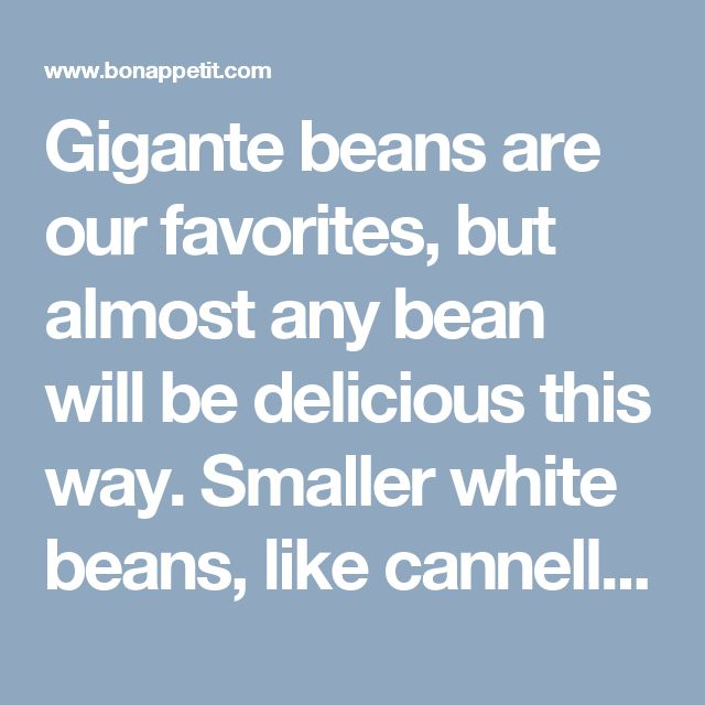 Gigante beans are our favorites, but almost any bean will be delicious this way. Smaller white beans, like cannellini, will cook more quickly.