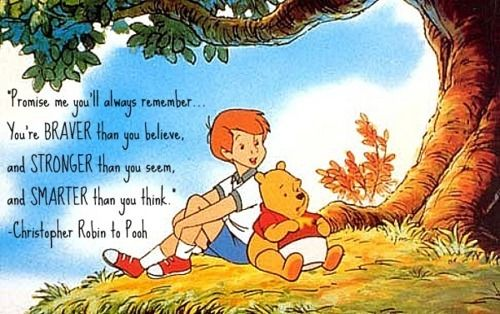 Promise me you'll always remember…  you're braver than you believe,  and stronger that you seem,  and smarter than you think.  - Christopher Robin to Pooh