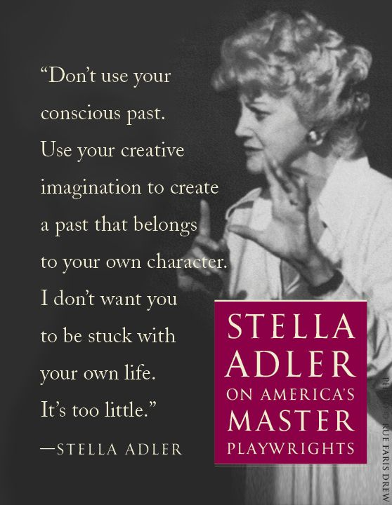 Stella Adler on acting. Fascinating, a particularly good piece of advice for me to not primarily draw from my own experiences.