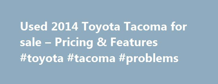 Used 2014 Toyota Tacoma for sale – Pricing & Features #toyota #tacoma #problems http://rentals.nef2.com/used-2014-toyota-tacoma-for-sale-pricing-features-toyota-tacoma-problems/  # Used 2014 Toyota Tacoma Pricing Lombard Toyota (18.8 mi) (36) Dealer Notes **ONE OWNER**, **TOYOTA CERTIFIED**, **LOCAL TRADE**, **ACCIDENT FREE CARFAX**, **LOW MILES**, *4WD*, and **FULLY SERVICED**. TRD Sport Package (Cruise Control, Remote Keyless Entry System, and TRD Sport Graphics), Toyota Certified, and…
