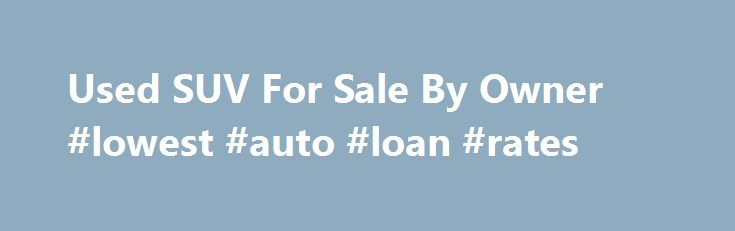 Used SUV For Sale By Owner #lowest #auto #loan #rates http://philippines.remmont.com/used-suv-for-sale-by-owner-lowest-auto-loan-rates/  #used suvs # Used SUV For Sale By Owner Q. Where can I see SUVs for sale by owner, NOT from dealerships? A. While it s tough to single out private owner for-sale SUV listings from those of dealers, the 7 links below are a good start on your search: 1. Auto Trader Over 16,000 listings of used SUVs for sale from private owners here. You ll want to narrow the…