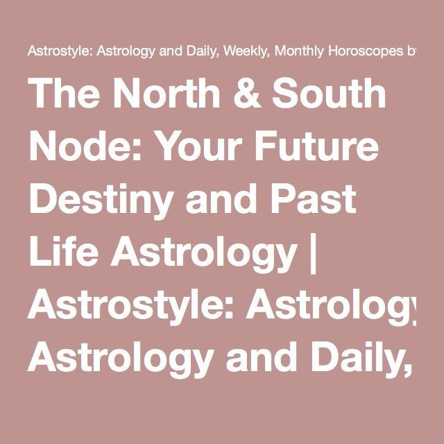 The North & South Node: Your Future Destiny and Past Life Astrology | Astrostyle: Astrology and Daily, Weekly, Monthly Horoscopes by The AstroTwins