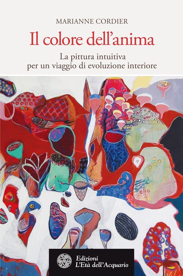 Il colore dell'anima. La pittura intuitiva per un viaggio di evoluzione interiore. Di Marianne Cordier.