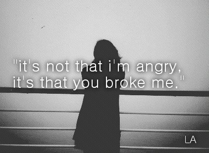Surprisingly I have not become angry at you, but you are responsible for breaking me... too bad you couldn't have been more careful with someone you supposedly cared so much about.