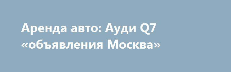 Аренда авто: Ауди Q7 «объявления Москва» http://www.pogruzimvse.ru/doska/?adv_id=295866 Сдам в аренду автомобиль AUDI Q7 в отличном состоянии, дизель 3 литра, арендная плата - от 4000/сутки, срок аренды - от 10 дней.  Требования к водителю: водительский стаж - от 5 лет, возраст - от 35 лет, регистрация - Москва, МО. Также есть автомобили Рено Логан. {{AutoHashTags}}