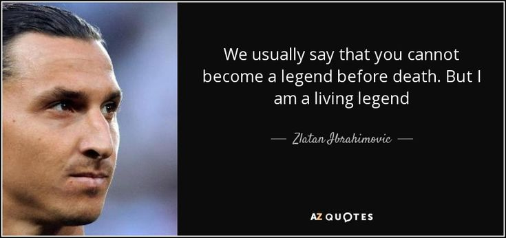We usually say that you cannot become a legend before death. But I am a living legend - Zlatan Ibrahimovic
