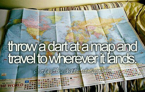 In my lifetime I will throw a dart and travel to where it lands.