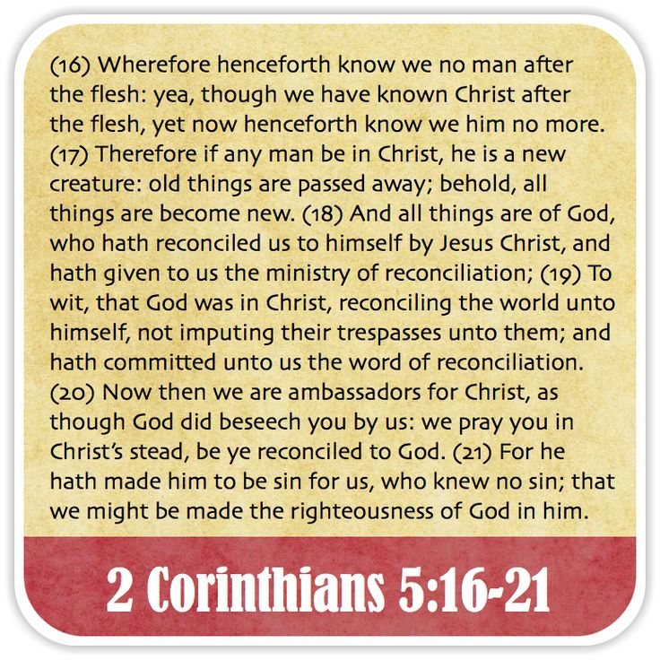 2 Corinthians 5:16-21 - Wherefore henceforth know we no man after the flesh: yea, though we have known Christ after the flesh, yet now henceforth know we him no more. Therefore if any man be in Christ, he is a new creature: old things are passed away; behold, all things are become new. And all things are of God, who hath reconciled us to himself by Jesus Christ, and hath given to us the ministry of reconciliation; To wit, that God was in Christ, reconciling the world unto himself, not…
