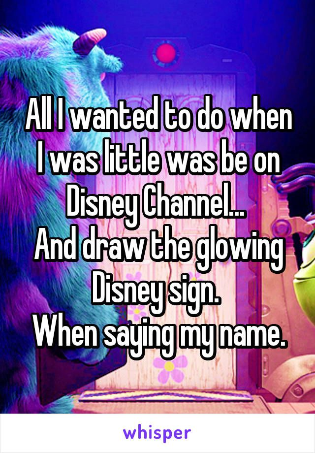All I wanted to do when I was little was be on Disney Channel...  And draw the glowing Disney sign.  When saying my name.