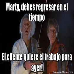 Marty, debes regresar en el tiempo El cliente quiere el trabajo para ayer!  - Volver al futuro meme